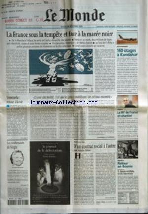 MONDE (LE) [No 17082] du 28/12/1999 - LA FRANCE SOUS LA TEMPETE ET FACE A LA MAREE NOIRE - 160 OTAGES A KANDAHAR - VENEZUELA - RETOUR A LA VIE - LE SEUL COTE POSITIF, C'EST QUE LES GENS SE MOBILISENT. ON EST TOUS ENSEMBLE PAR DOMINIQUE LE GUILLEDOUX - LE XV DE FRANCE EN CHANTIER - LES SOUBRESAUTS DE VIRGIN - D'UN CONTRAT SOCIAL A L'AUTRE PAR ALAIN MINC - RETOUR EN BOSNIE - DEUX ENTITES, TROIS IDENTITES.