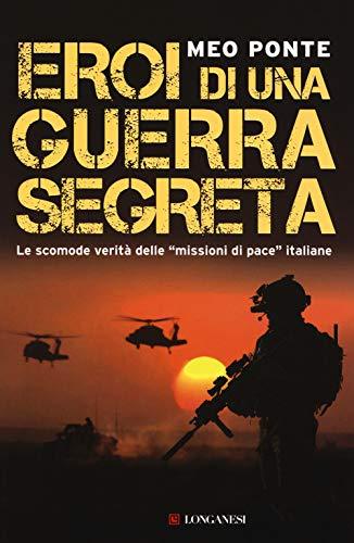Eroi di una guerra segreta. Le scomode verità delle «missioni di pace» italiane