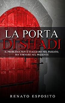 La porta di Shadi: Il problema non è viaggiare nel passato, ma tornare nel presente. di [Esposito, Renato]