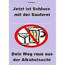 Jetzt ist Schluss mit der Sauferei: Dein Weg raus aus der Alkoholsucht