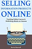 Selling Information Products Online: Teaching Online Courses & Publishing eBooks on Amazon (English Edition)