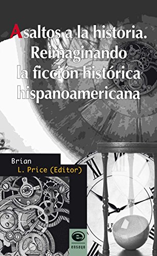 Asaltos a la historia. Reimaginando la ficción histórica hispanoamericana