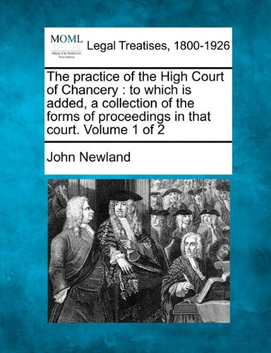 The practice of the High Court of Chancery: to which is added, a collection of the forms of proceedings in that court. Volume 1 of 2