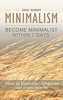 Minimalism: Become Minimalist within 7 Days: How to Declutter, Organize and simplify your life by [Barry, Eric]