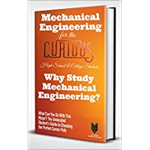 Mechanical Engineering for the Curious: Why Study Mechanical Engineering? (A Guide to Choosing the University Major for High School & College Students, Their Career Advisors and Parents)