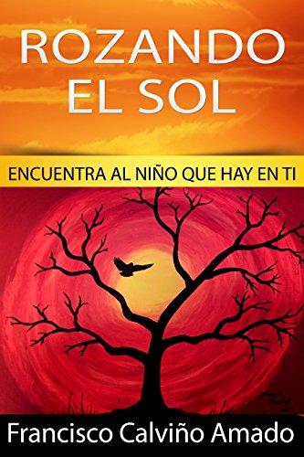Rozando el Sol: Encuentra al niño que hay en ti par Francisco Calviño Amado
