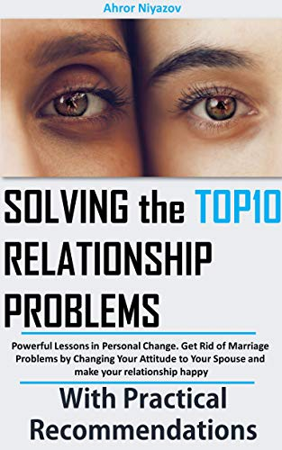 Solving the top 10 Relationship Problems: Powerful Lessons in Personal Change. Get Rid of Marriage Problems by Changing Your Attitude to Your Spouse and make your relationship happy (English Edition)