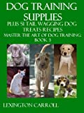 Dog Training Supplies Plus 51 Tail Wagging Treats Recipes - Master The Art Of Dog Training Book 3 (English Edition)