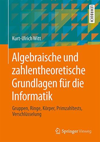 Algebraische und zahlentheoretische Grundlagen für die Informatik: Gruppen, Ringe, Körper, Primzahltests, Verschlüsselung
