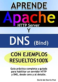 Aprende DNS y APACHE con ejercicios resueltos 100%: Guía práctica completa para configurar un servidor DNS y Apache HTTP, desde cero y al detalle de [del Barrio Prat, David]