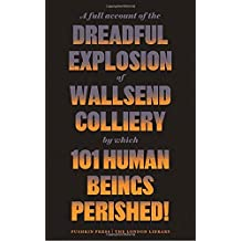 A Full Account of the Dreadful Explosion of Wallsend Colliery by which 101 Human Beings Perished! (The London Library)