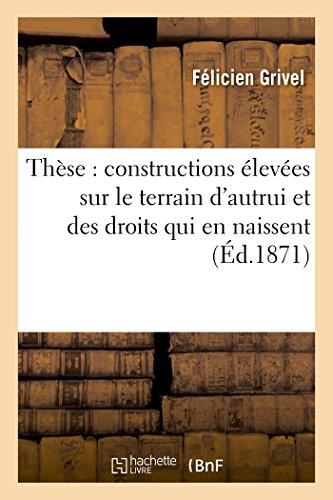 Thèse : constructions élevées sur le terrain d'autrui et des droits qui en naissent par Grivel
