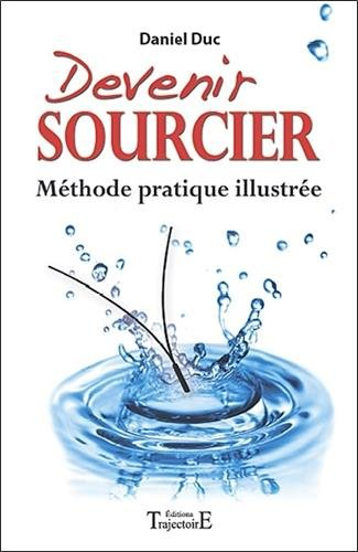 Devenir sourcier - Méthode pratique illustrée par Daniel Duc