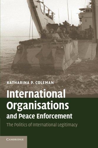 International Organisations and Peace Enforcement: The Politics Of International Legitimacy by Katharina P. Coleman (2007-04-19)