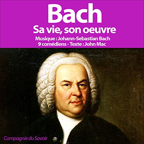 Bach: Sa vie, son œuvre