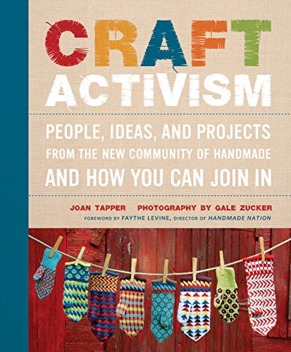 Craft Activism: People, Ideas, and Projects from the New Community of Handmade and How You CanJoin In