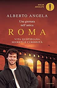 Una giornata nell'antica Roma: Vita quotidiana, segreti e curiosità (Oscar grandi bestsell