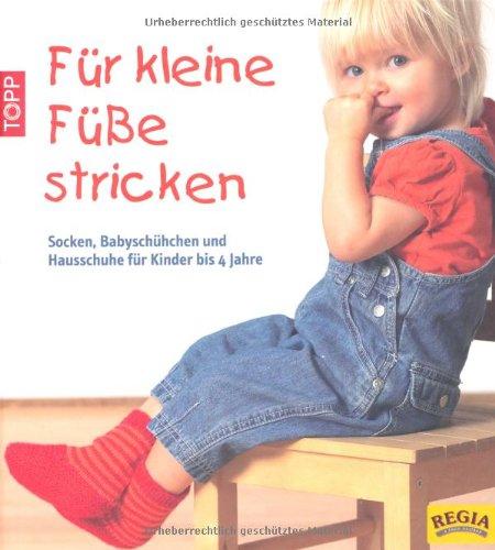 Für kleine Füße stricken: Socken, Babyschühchen und Hausschuhe für Kinder bis 4 Jahre