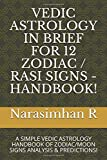 VEDIC ASTROLOGY IN BRIEF FOR 12 ZODIAC / RASI SIGNS - HANDBOOK!: A SIMPLE VEDIC ASTROLOGY HANDBOOK OF ZODIAC/MOON SIGNS ANALYSIS & PREDICTIONS!