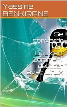 Se convertir en Linuxien: Comment débuter avec Linux par [BENKIRANE, Yassine]