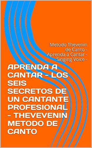 APRENDA A CANTAR - TECNICA VOCAL - CLASES DE CANTO -LOS SEIS SECRETOS DE UN CANTANTE PROFESIONAL - THEVEVENIN METODO DE CANTO: Metodo Thevenin de Canto - Aprenda a Cantar - Singing Voice -