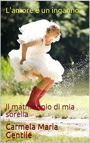 L\'amore è un inganno: Il matrimonio di mia sorella eBook: Carmela ...