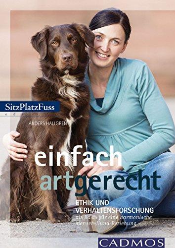 Einfach artgerecht: Ethik und Verhaltensforschung als Basis für ein harmonisches Hundeleben (Cadmos Hundewelt)