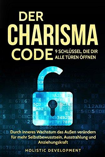Der Charisma Code - 9 Schlüssel, die dir alle Türen öffnen: Durch inneres Wachstum das Außen verändern – für mehr Selbstbewusstsein, Ausstrahlung und Anziehungskraft