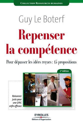 Repenser la compétence: Pour dépasser les idées reçues : 15 propositions. Raisonner juste pour GPEC enfin efficace.