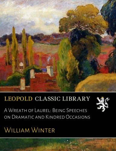 A Wreath of Laurel: Being Speeches on Dramatic and Kindred Occasions por William Winter