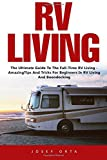 RV Living: The Ultimate Guide To The Full-Time RV Living - Amazing Tips And Tricks For Beginners In RV Living And Boondocking! (Rv Boondocking, Motorhome Living, RV Living Full Time)