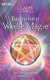 Basiswissen Weiße Magie: Das Einmaleins der Hexenkunst - Claire