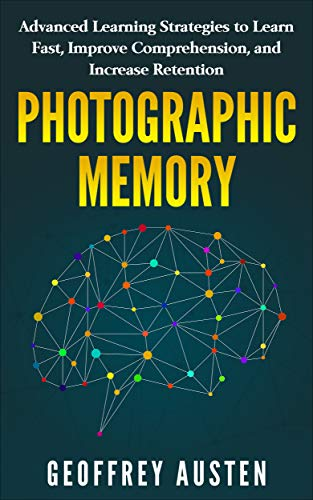 PHOTOGRAPHIC MEMORY: Advanced Learning Strategies to Learn Fast, Improve Comprehension, and Increase Retention (English Edition) por Geoffrey Austen