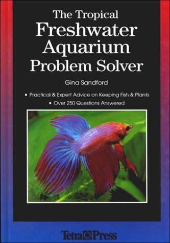 The Tropical Freshwater Aquarium Problem Solver: Practical and Expert Advice on Keeping Fish and Plants by Gina Sandford (1998-12-02)