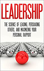 Leadership: The Science Of Leading, Persuading Others, And Maximizing Your Personal Rapport (Leadership, Persuading others, building rapport, personal rapport) (English Edition)