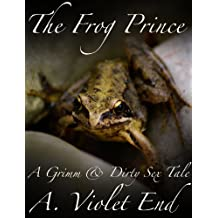 The Frog Prince, an original Grimm & Dirty Sex Tale of oral pleasure (Grimm & Dirty Fairy Tales Book 12)