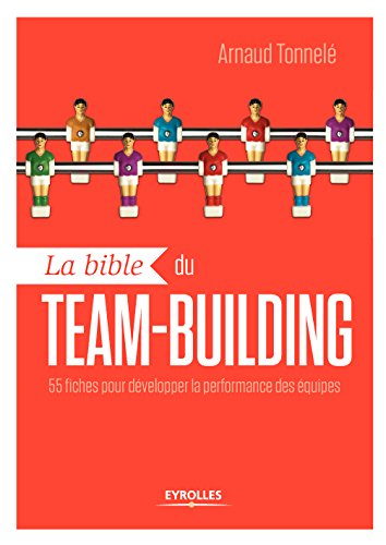 La bible du team-building: 55 fiches pour dvelopper la performance des quipes