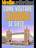 Come Visitare Londra Se Siete... (Italian Edition)