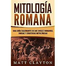 Mitología Romana: Una Guía Fascinante de los Dioses Romanos, Diosas y Criaturas Mitológicas (Libro en Español/Roman Mythology Spanish Book Version)