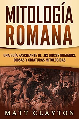 Mitología Romana: Una Guía Fascinante de los Dioses Romanos, Diosas y Criaturas Mitológicas (