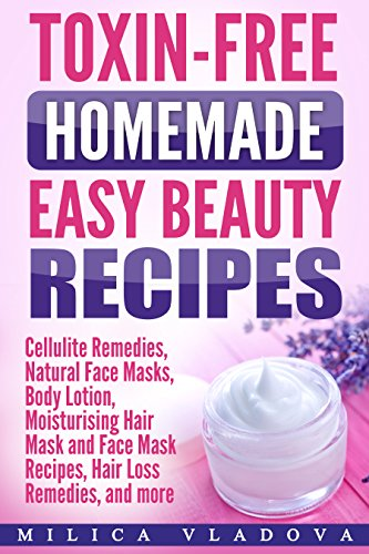 Toxin-free Homemade Easy Beauty Recipes: Cellulite Remedies, Natural Face Masks, Body Lotion, Moisturising Hair Mask and Face Mask Recipes, Hair Loss Remedies, ... Beauty Products Book 1) (English Edition) (Body The Shop Oil Face)
