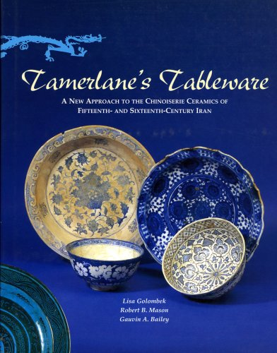 Tamerlane's Tableware: A New Approach to the Chinoiserie Ceramics of Fifteenth- And Sixteenth-Century Iran