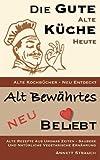 Die gute alte Küche heute - alte Kochbücher neu entdeckt: Alte Rezepte aus Uromas Zeiten - saubere und natürliche vegetarische Ernährung (Alt bewährtes neu bel(i) ebt, Band 1)