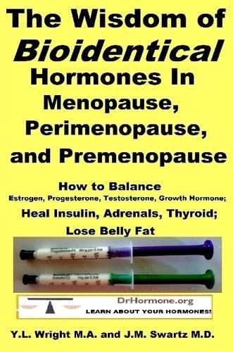 The Wisdom of Bioidentical Hormones In Menopause, Perimenopause, and Premenopause : How to Balance Estrogen, Progesterone, Testosterone, Growth Hormone; Heal Insulin, Adrenals, Thyroid; Lose Belly Fat by J.M. Swartz M.D., Y.L. Wright M.A. (2015) Paperback