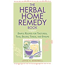 The Herbal Home Remedy Book: Simple Recipes for Tinctures, Teas, Salves, Wines and Syrups (Herbal Body)