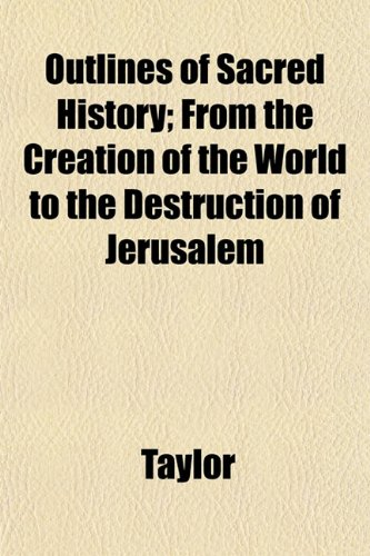Outlines of Sacred History; From the Creation of the World to the Destruction of Jerusalem