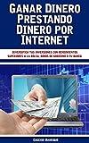Ganar Dinero Prestando Dinero por Internet: Diversifica tus inversiones con rendimientos superiores a la bolsa, bonos de gobierno o tu banco. (Spanish Edition)