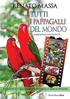 TUTTI I PAPPAGALLI DEL MONDO: Tutte le specie e i temi correnti sui pappagalli in meno di 200 pagine (Varia saggi Vol. 12) di [Massa, Renato]