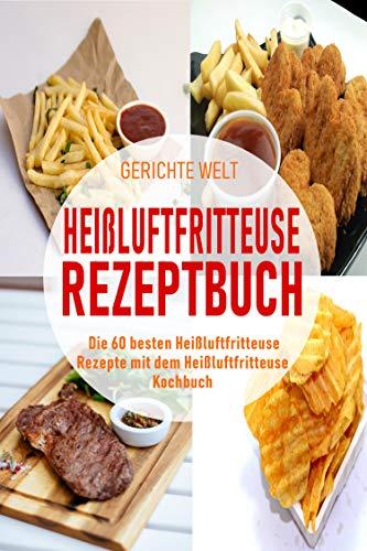 Heißluftfritteuse Rezeptbuch: Die 60 besten Heißluftfritteuse Rezepte mit dem Heißluftfritteuse Kochbuch