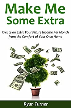 Make Me Some Extra: Create an Extra Four Figure Income Per Month from the Comfort of Your Own Home (2 in 1 bundle) by [Turner, Ryan]
